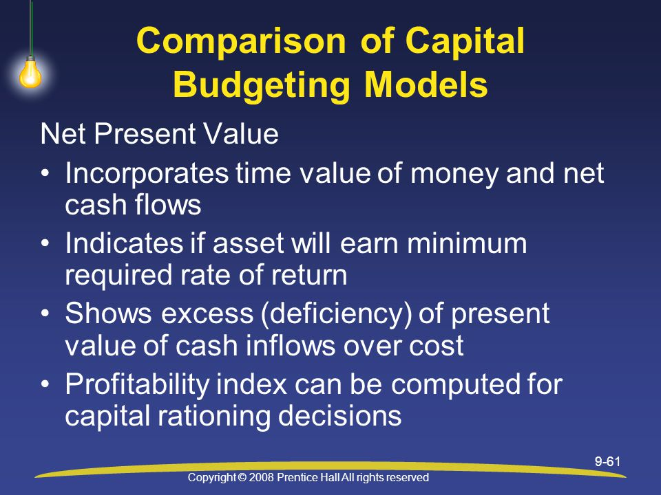 Copyright © 2008 Prentice Hall All rights reserved 9-61 Comparison of Capital Budgeting Models Net Present Value Incorporates time value of money and net cash flows Indicates if asset will earn minimum required rate of return Shows excess (deficiency) of present value of cash inflows over cost Profitability index can be computed for capital rationing decisions