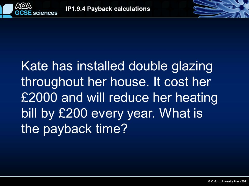 © Oxford University Press 2011 IP1.9.4 Payback calculations Kate has installed double glazing throughout her house. It cost her £2000 and will reduce