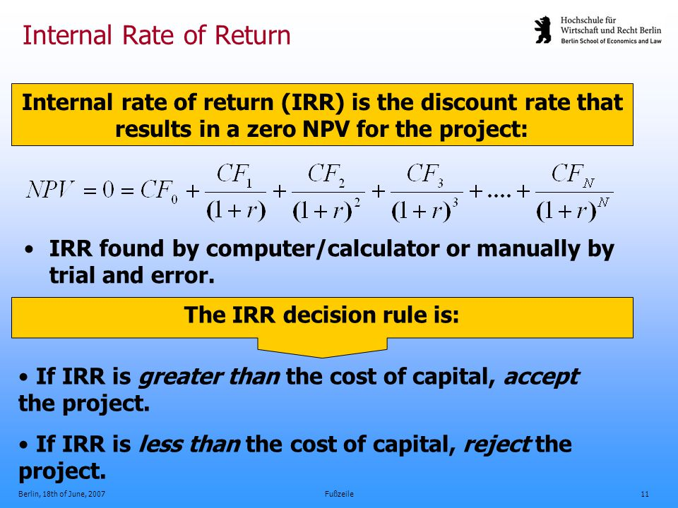 Berlin, 18th of June, 2007Fußzeile11 Internal Rate of Return IRR found by computer/calculator or manually by trial and error. Internal rate of return