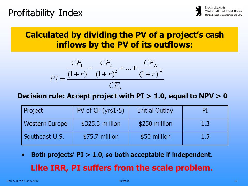 Berlin, 18th of June, 2007Fußzeile19 Profitability Index Decision rule: Accept project with PI > 1.0, equal to NPV > 0 Both projects' PI > 1.0, so bot