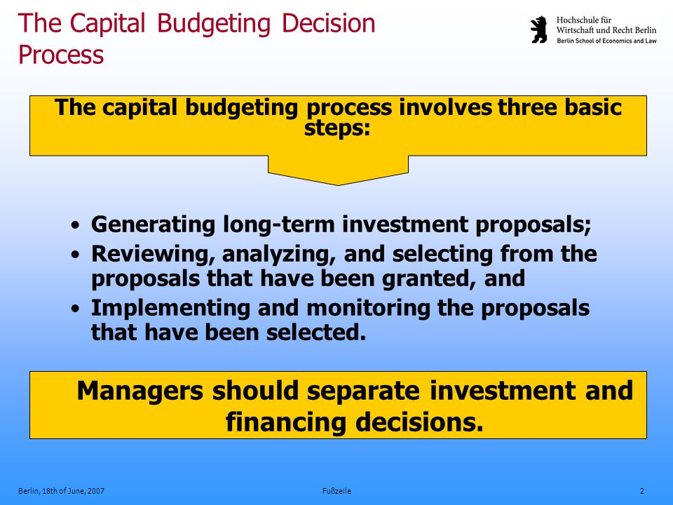 Berlin, 18th of June, 2007Fußzeile3 Capital Budgeting Decision Techniques Payback period: most commonly used Accounting rate of return (ARR): focuses on project's impact on accounting profits Net present value (NPV): best technique theoretically; difficult to calculate realistically Internal rate of return (IRR): widely used with strong intuitive appeal, theoretically inappropriate.