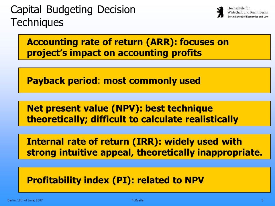 Berlin, 18th of June, 2007Fußzeile3 Capital Budgeting Decision Techniques Payback period: most commonly used Accounting rate of return (ARR): focuses