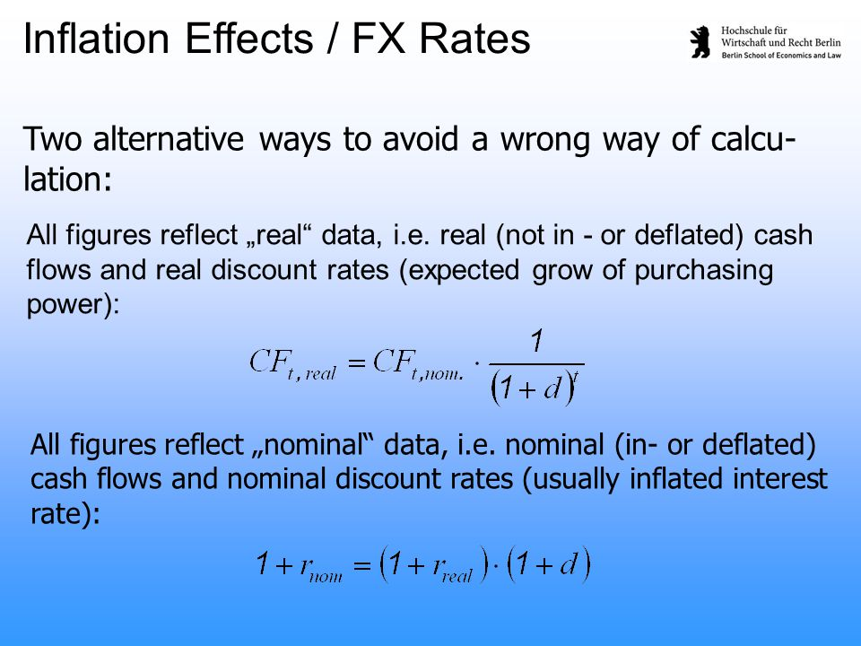 "Two alternative ways to avoid a wrong way of calcu- lation: All figures reflect ""real"" data, i.e. real (not in - or deflated) cash flows and real disc"