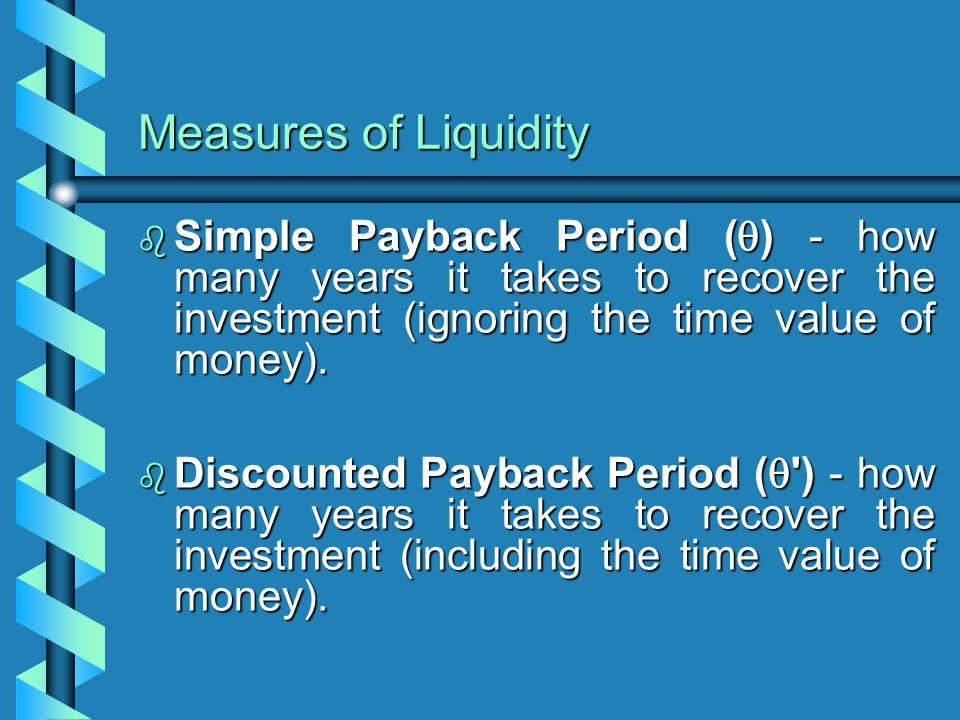 Measures of Liquidity  Simple Payback Period (  ) - how many years it takes to recover the investment (ignoring the time value of money).  Discount