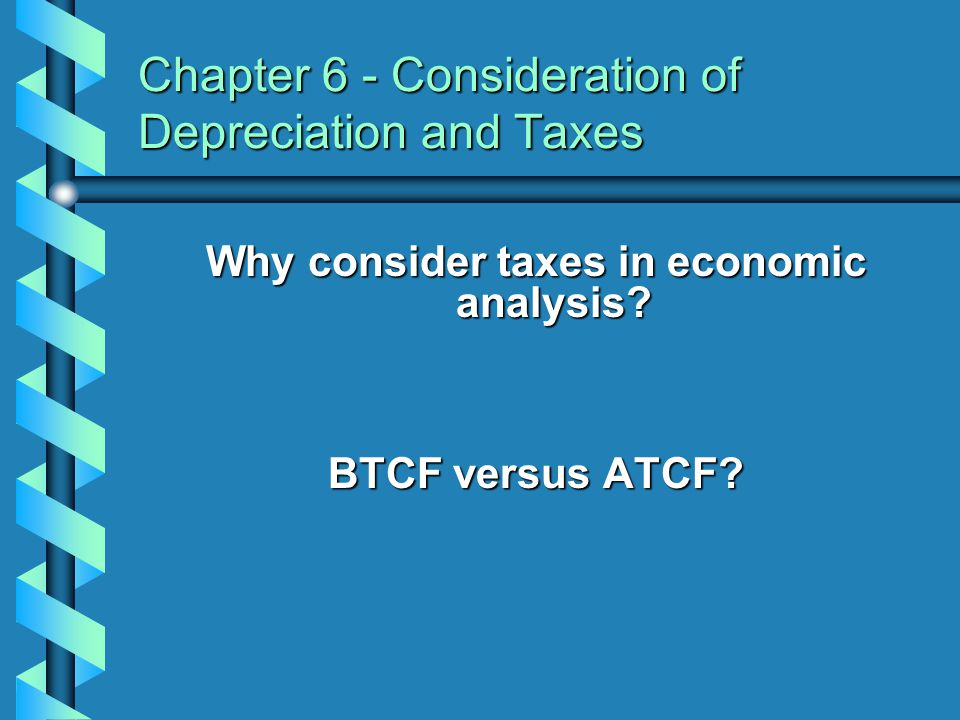 Chapter 6 - Consideration of Depreciation and Taxes Why consider taxes in economic analysis? BTCF versus ATCF?
