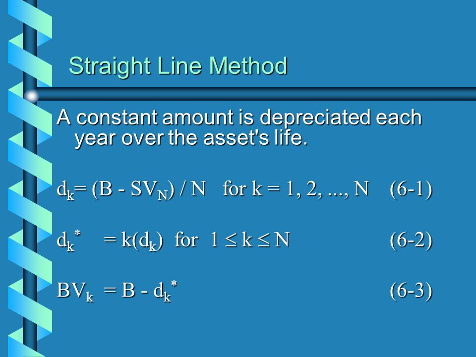 Straight Line Method A constant amount is depreciated each year over the asset's life. d k = (B - SV N ) / N for k = 1, 2,..., N(6-1) d k * = k(d k )