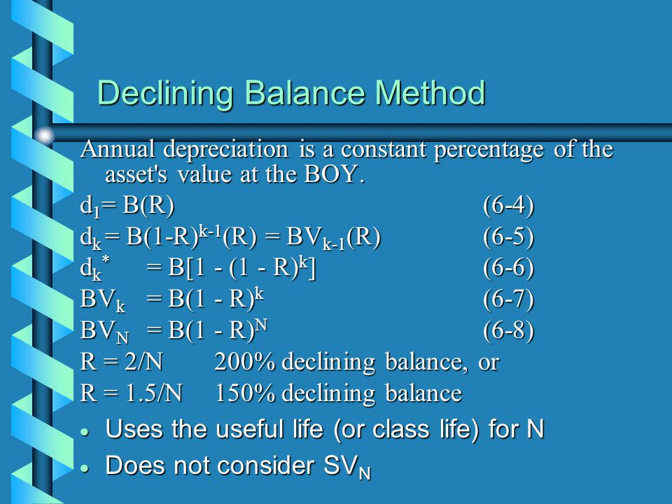 Declining Balance Method Annual depreciation is a constant percentage of the asset's value at the BOY. d 1 = B(R)(6-4) d k = B(1-R) k-1 (R) = BV k-1 (