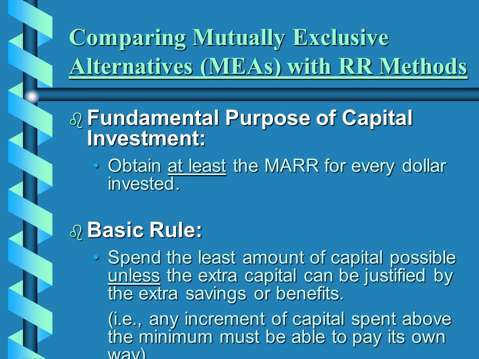 Comparing Mutually Exclusive Alternatives (MEAs) with RR Methods  Fundamental Purpose of Capital Investment: Obtain at least the MARR for every dolla