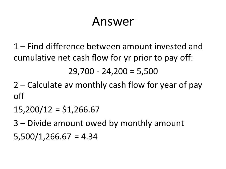 Answer 1 – Find difference between amount invested and cumulative net cash flow for yr prior to pay off: 29,700 - 24,200 = 5,500 2 – Calculate av monthly cash flow for year of pay off 15,200/12 = $1,266.67 3 – Divide amount owed by monthly amount 5,500/1,266.67 = 4.34