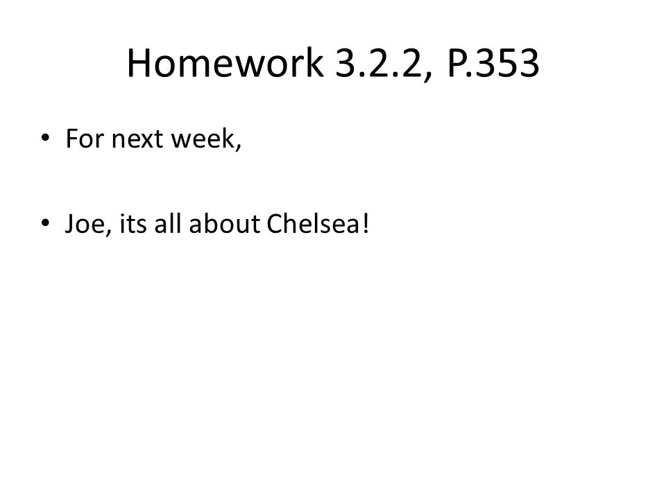 Homework 3.2.2, P.353 For next week, Joe, its all about Chelsea!