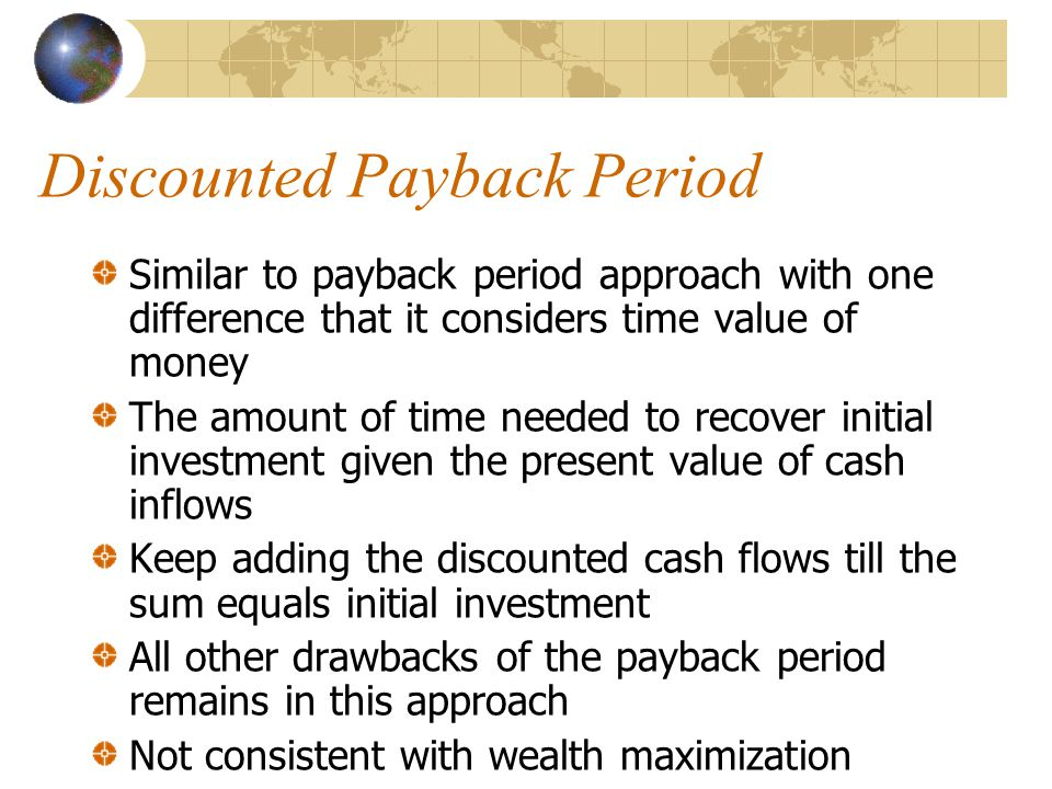 Discounted Payback Period Similar to payback period approach with one difference that it considers time value of money The amount of time needed to recover initial investment given the present value of cash inflows Keep adding the discounted cash flows till the sum equals initial investment All other drawbacks of the payback period remains in this approach Not consistent with wealth maximization