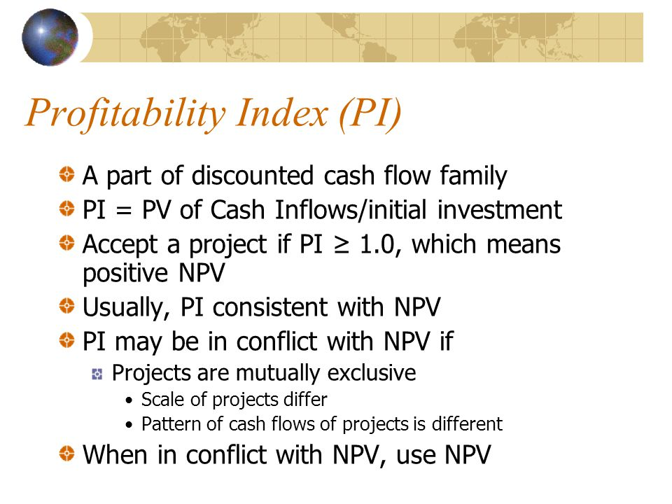 Profitability Index (PI) A part of discounted cash flow family PI = PV of Cash Inflows/initial investment Accept a project if PI ≥ 1.0, which means po