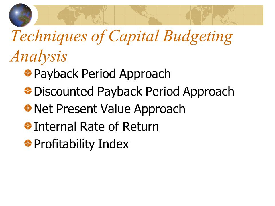 Techniques of Capital Budgeting Analysis Payback Period Approach Discounted Payback Period Approach Net Present Value Approach Internal Rate of Return Profitability Index