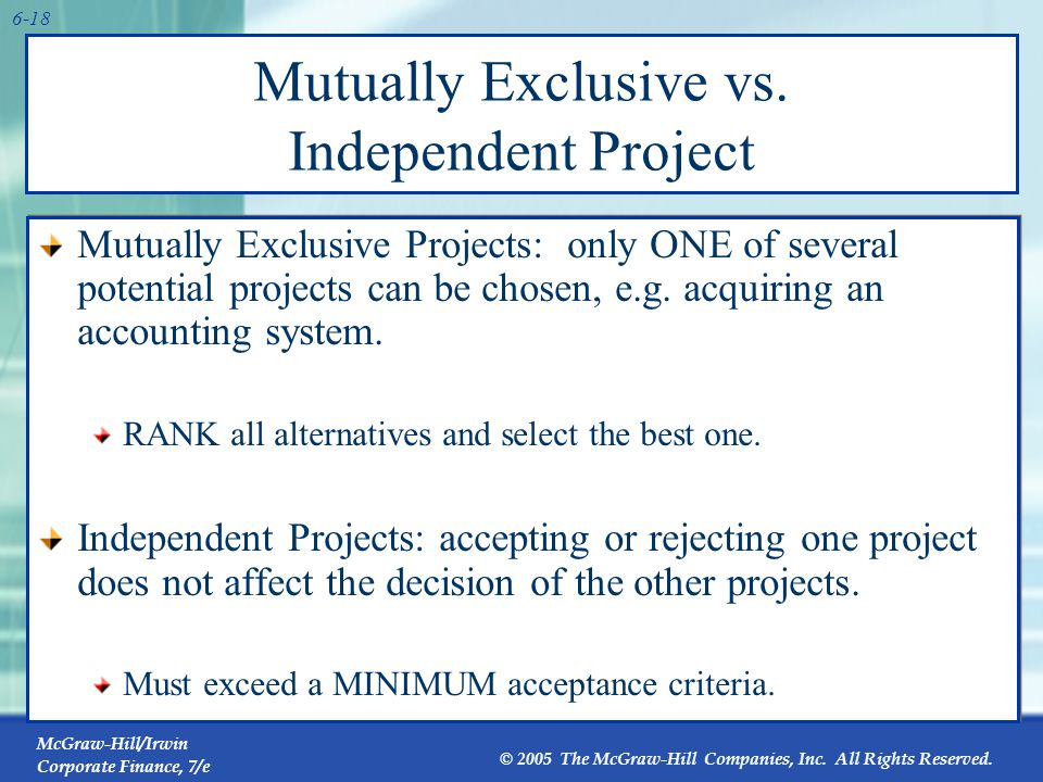 McGraw-Hill/Irwin Corporate Finance, 7/e © 2005 The McGraw-Hill Companies, Inc. All Rights Reserved. 6-18 Mutually Exclusive vs. Independent Project M