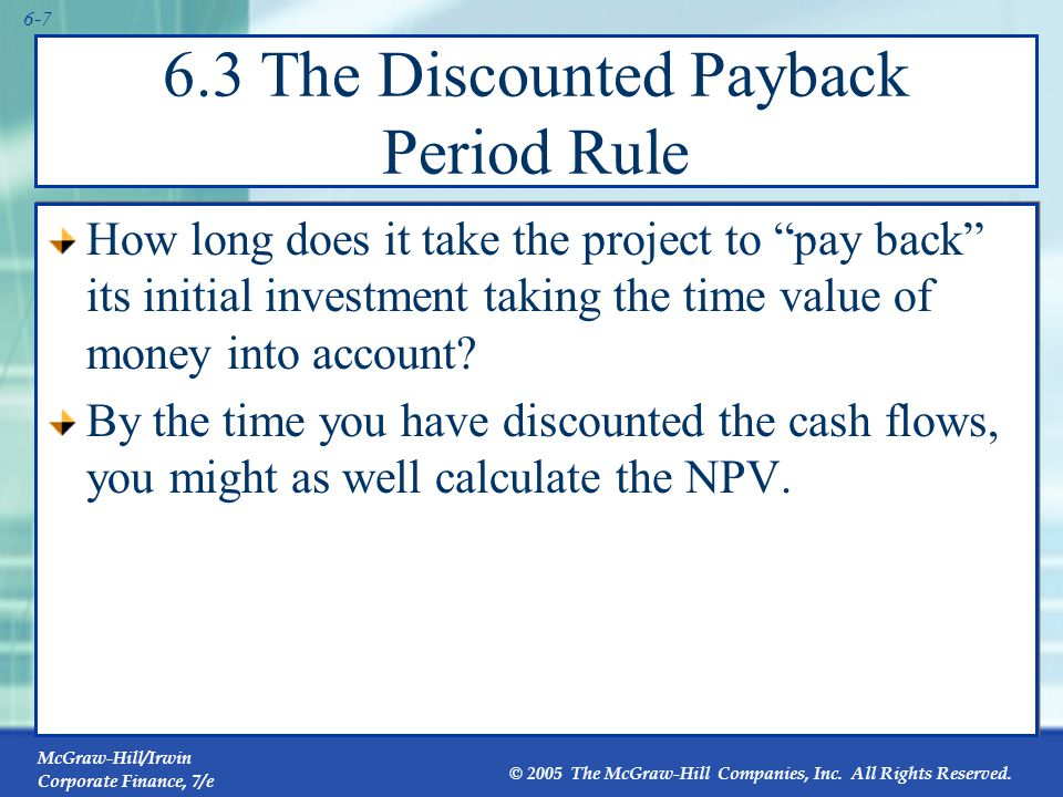 McGraw-Hill/Irwin Corporate Finance, 7/e © 2005 The McGraw-Hill Companies, Inc. All Rights Reserved. 6-7 6.3 The Discounted Payback Period Rule How lo