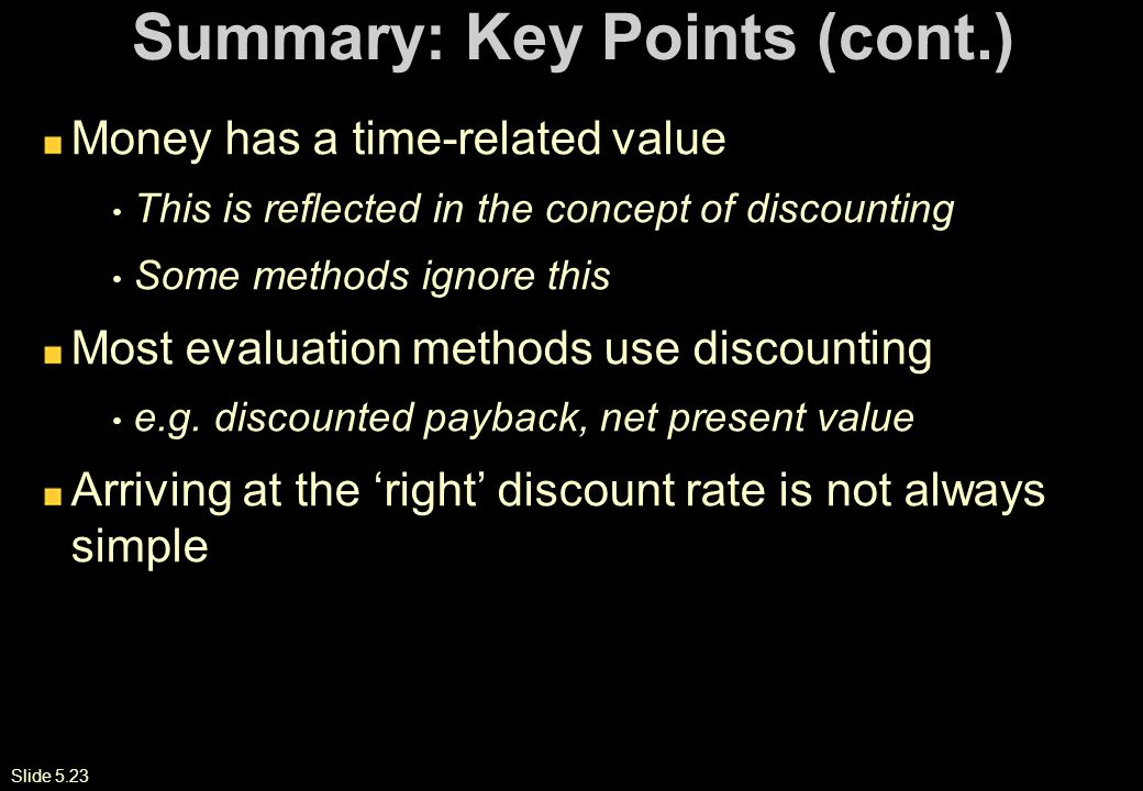 Slide 5.23 Summary: Key Points (cont.) Money has a time-related value This is reflected in the concept of discounting Some methods ignore this Most evaluation methods use discounting e.g.