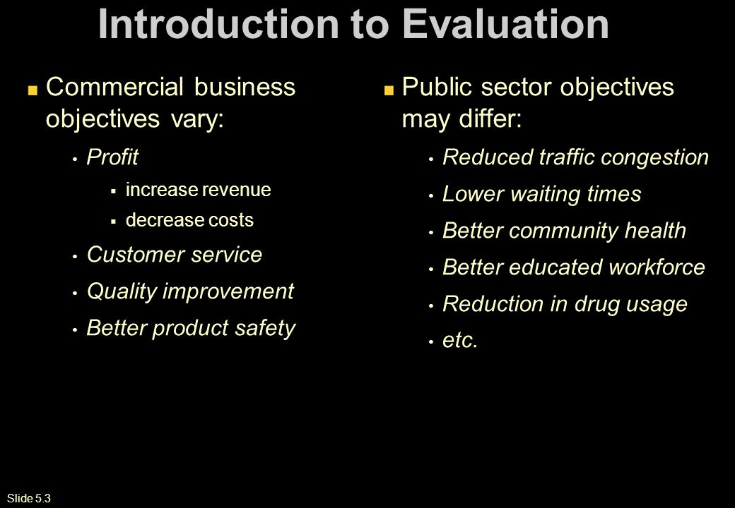 Slide 5.3 Introduction to Evaluation Commercial business objectives vary: Profit  increase revenue  decrease costs Customer service Quality improvement Better product safety Public sector objectives may differ: Reduced traffic congestion Lower waiting times Better community health Better educated workforce Reduction in drug usage etc.