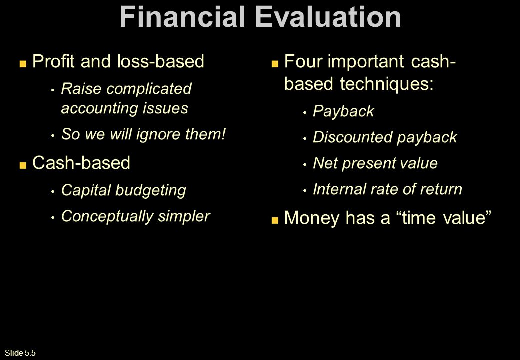 Slide 5.5 Financial Evaluation Profit and loss-based Raise complicated accounting issues So we will ignore them.