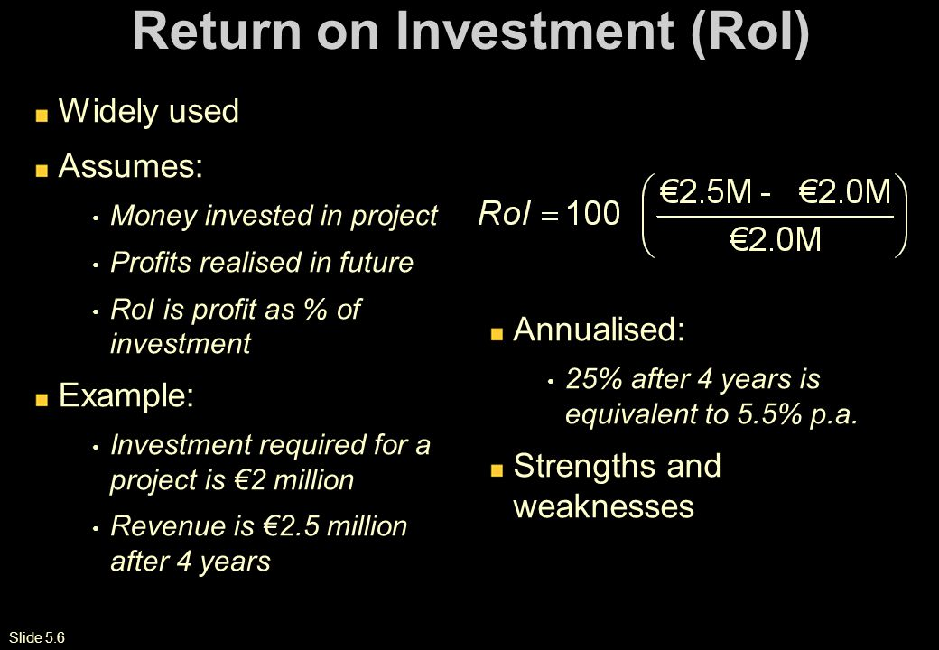 Slide 5.6 Return on Investment (RoI) Widely used Assumes: Money invested in project Profits realised in future RoI is profit as % of investment Example: Investment required for a project is €2 million Revenue is €2.5 million after 4 years Annualised: 25% after 4 years is equivalent to 5.5% p.a.