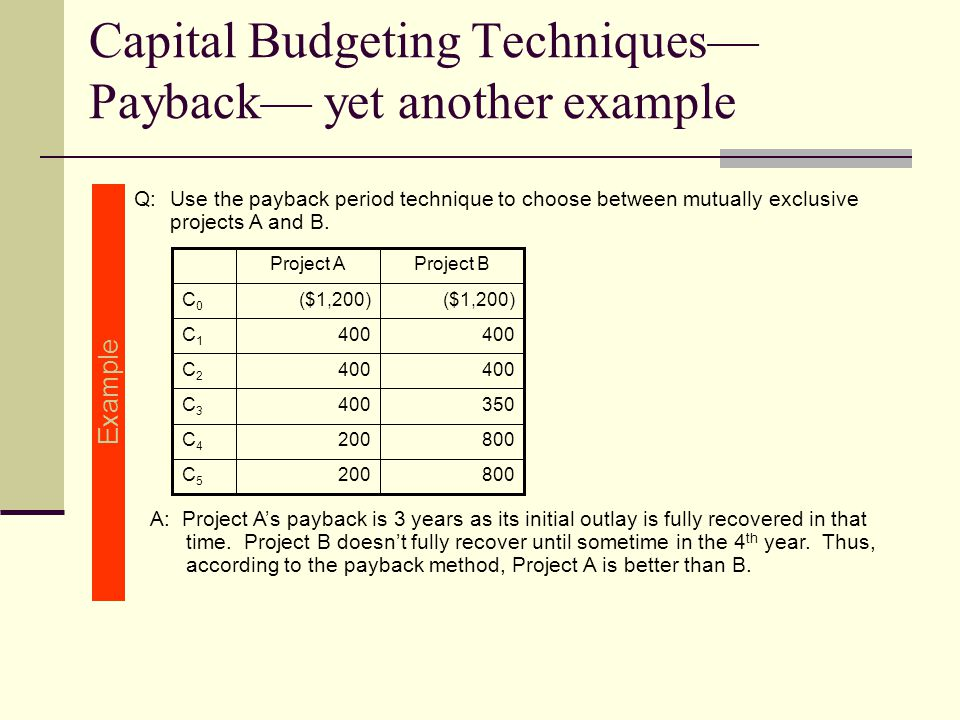 Capital Budgeting Techniques— Payback— yet another example Q:Use the payback period technique to choose between mutually exclusive projects A and B.