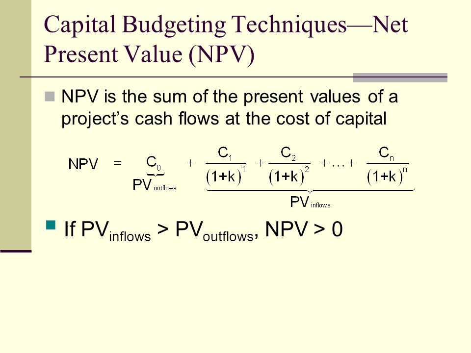 Capital Budgeting Techniques—Net Present Value (NPV) NPV is the sum of the present values of a project's cash flows at the cost of capital  If PV inflows > PV outflows, NPV > 0
