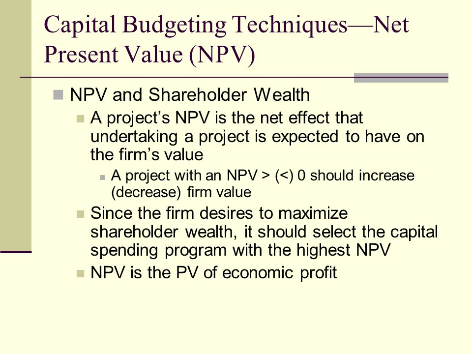 Capital Budgeting Techniques—Net Present Value (NPV) NPV and Shareholder Wealth A project's NPV is the net effect that undertaking a project is expected to have on the firm's value A project with an NPV > (<) 0 should increase (decrease) firm value Since the firm desires to maximize shareholder wealth, it should select the capital spending program with the highest NPV NPV is the PV of economic profit