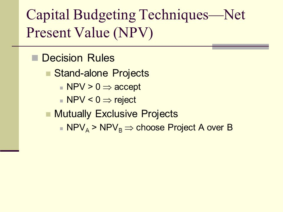 Capital Budgeting Techniques—Net Present Value (NPV) Decision Rules Stand-alone Projects NPV > 0  accept NPV < 0  reject Mutually Exclusive Projects NPV A > NPV B  choose Project A over B