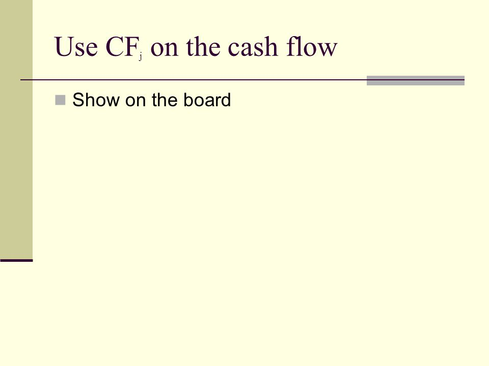 Use CF j on the cash flow Show on the board