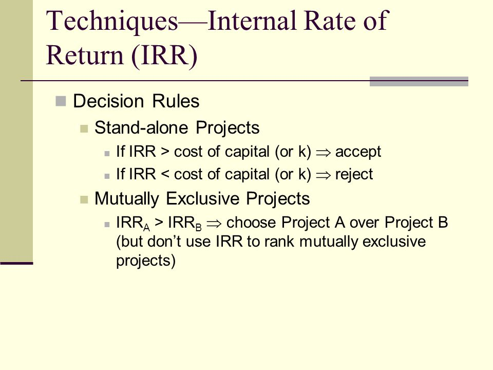 Techniques—Internal Rate of Return (IRR) Decision Rules Stand-alone Projects If IRR > cost of capital (or k)  accept If IRR < cost of capital (or k)  reject Mutually Exclusive Projects IRR A > IRR B  choose Project A over Project B (but don't use IRR to rank mutually exclusive projects)