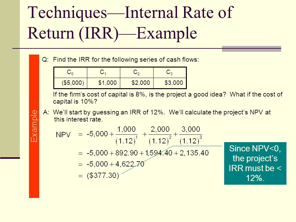 Techniques—Internal Rate of Return (IRR)—Example Q:Find the IRR for the following series of cash flows: If the firm's cost of capital is 8%, is the project a good idea.