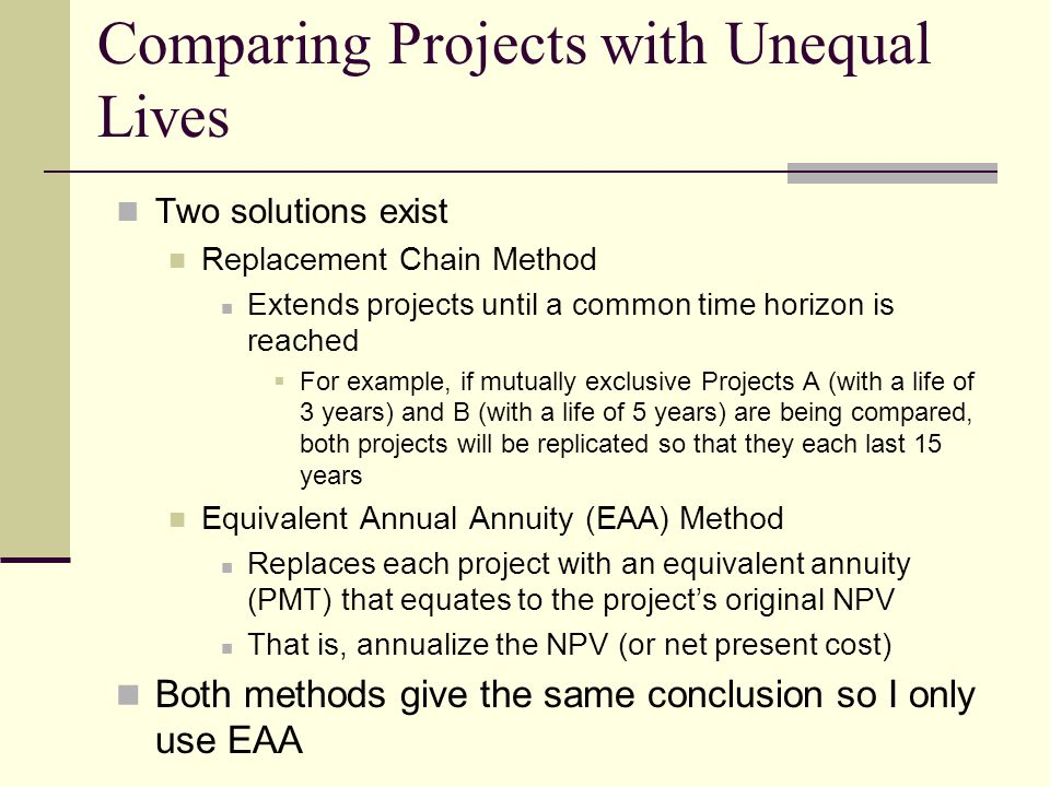 Comparing Projects with Unequal Lives Two solutions exist Replacement Chain Method Extends projects until a common time horizon is reached  For example, if mutually exclusive Projects A (with a life of 3 years) and B (with a life of 5 years) are being compared, both projects will be replicated so that they each last 15 years Equivalent Annual Annuity (EAA) Method Replaces each project with an equivalent annuity (PMT) that equates to the project's original NPV That is, annualize the NPV (or net present cost) Both methods give the same conclusion so I only use EAA