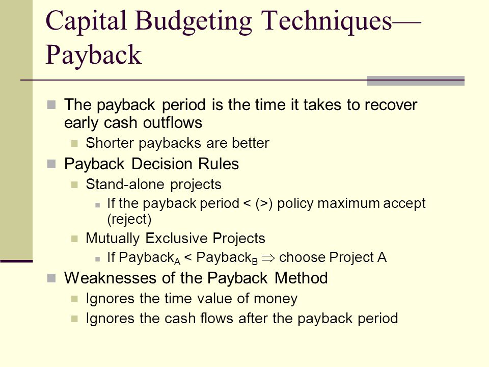 Capital Budgeting Techniques— Payback The payback period is the time it takes to recover early cash outflows Shorter paybacks are better Payback Decision Rules Stand-alone projects If the payback period ) policy maximum accept (reject) Mutually Exclusive Projects If Payback A < Payback B  choose Project A Weaknesses of the Payback Method Ignores the time value of money Ignores the cash flows after the payback period