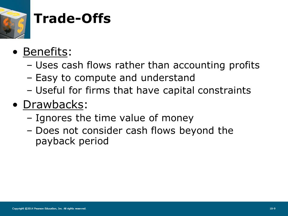Copyright ©2014 Pearson Education, Inc. All rights reserved.10-9 Trade-Offs Benefits: –Uses cash flows rather than accounting profits –Easy to compute