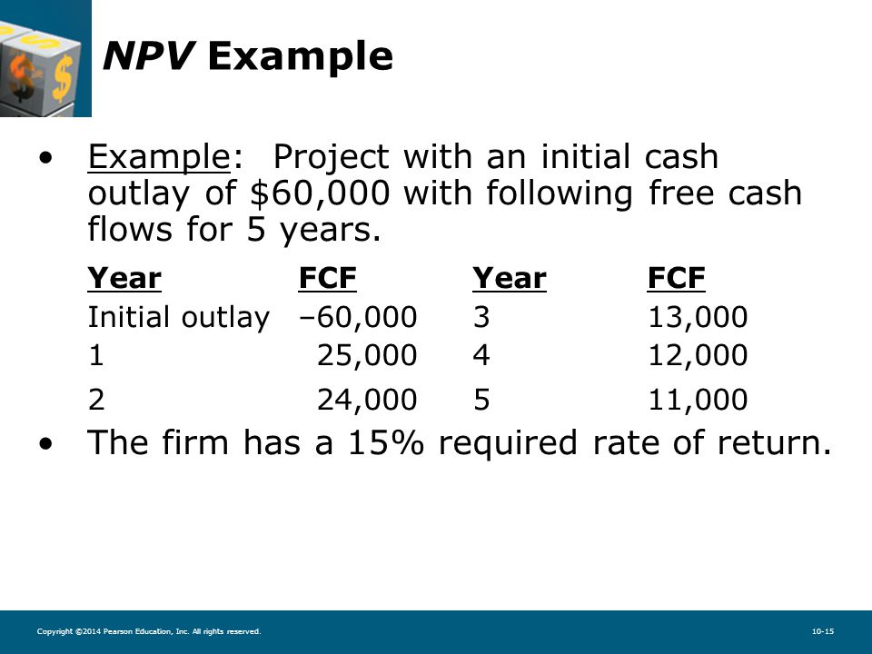 Copyright ©2014 Pearson Education, Inc. All rights reserved.10-15 NPV Example Example: Project with an initial cash outlay of $60,000 with following f