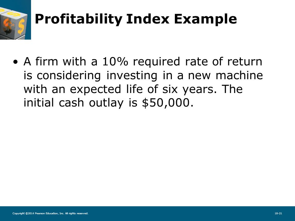 Copyright ©2014 Pearson Education, Inc. All rights reserved.10-21 Profitability Index Example A firm with a 10% required rate of return is considering