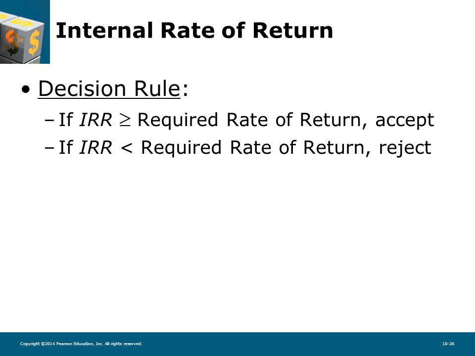 Copyright ©2014 Pearson Education, Inc. All rights reserved.10-26 Internal Rate of Return Decision Rule: –If IRR  Required Rate of Return, accept –If