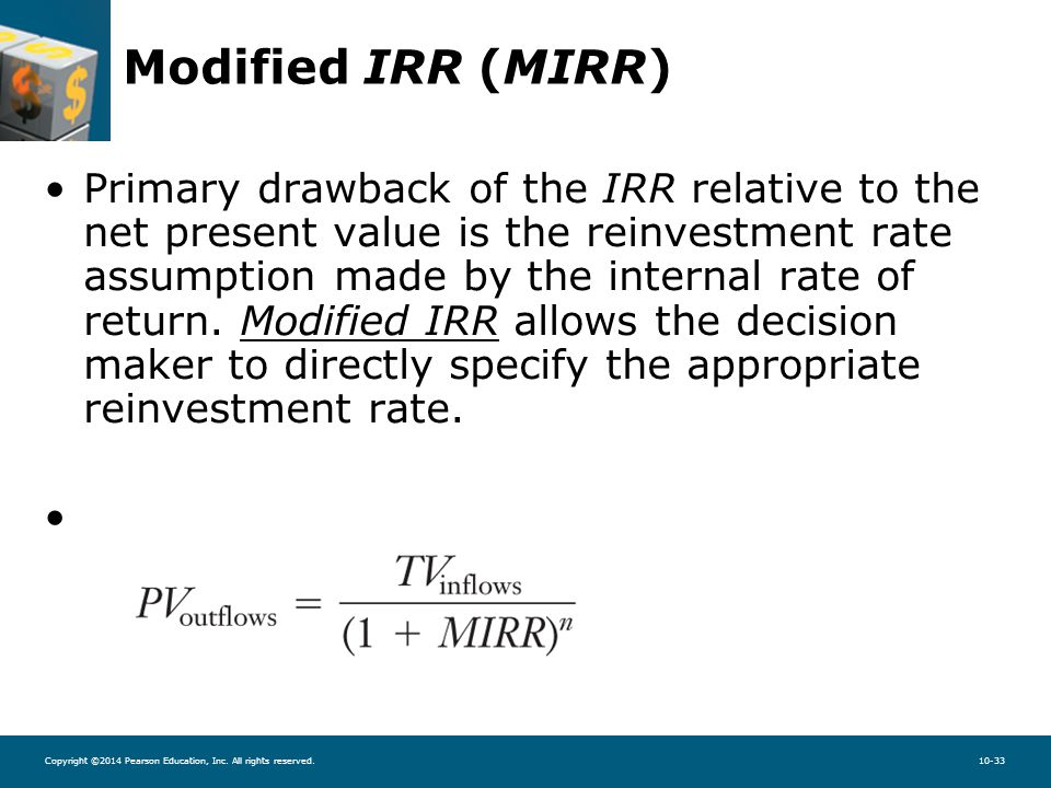 Copyright ©2014 Pearson Education, Inc. All rights reserved.10-33 Modified IRR (MIRR) Primary drawback of the IRR relative to the net present value is