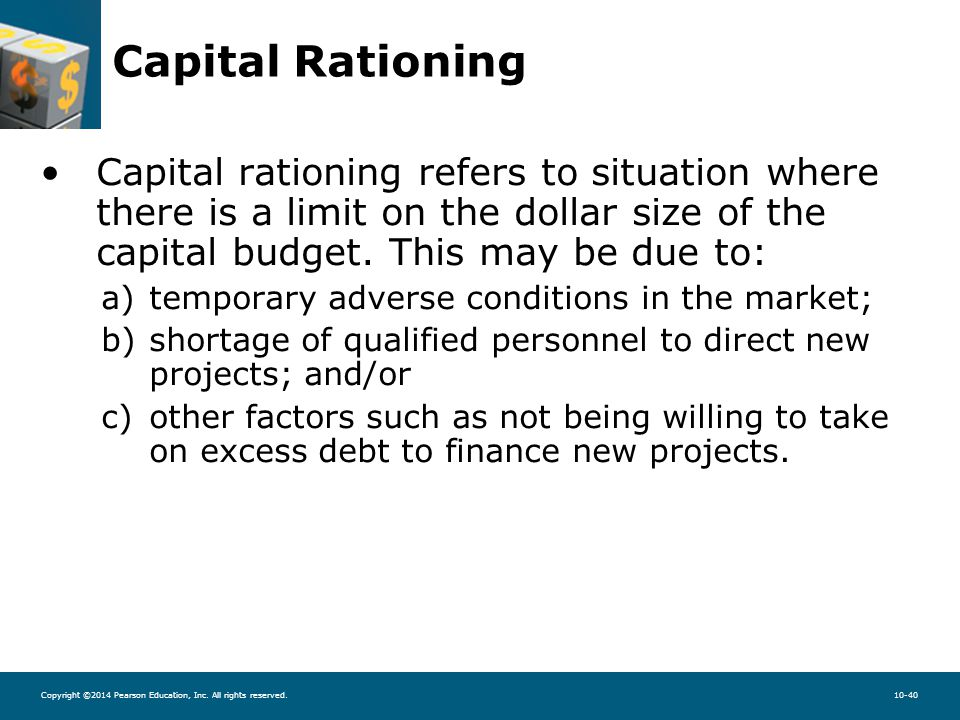 Copyright ©2014 Pearson Education, Inc. All rights reserved.10-40 Capital Rationing Capital rationing refers to situation where there is a limit on th
