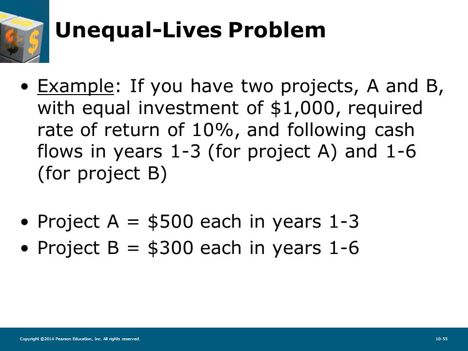 Copyright ©2014 Pearson Education, Inc. All rights reserved.10-55 Unequal-Lives Problem Example: If you have two projects, A and B, with equal investm