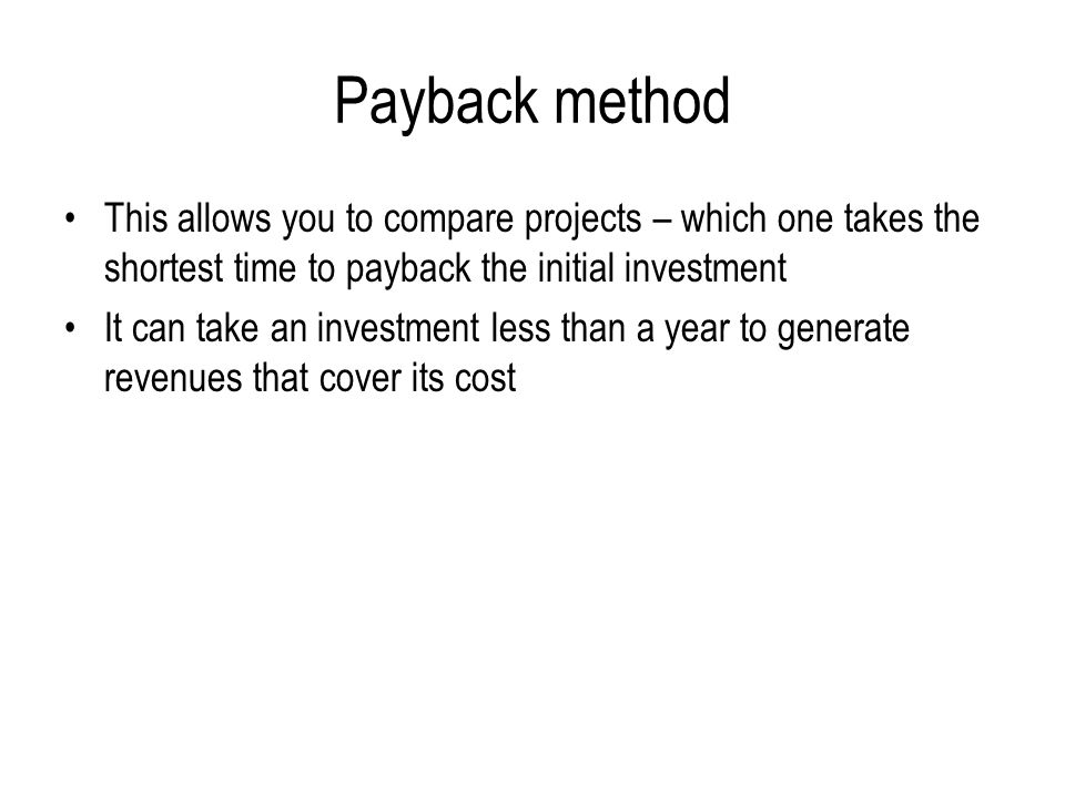 Payback method This allows you to compare projects – which one takes the shortest time to payback the initial investment It can take an investment less than a year to generate revenues that cover its cost