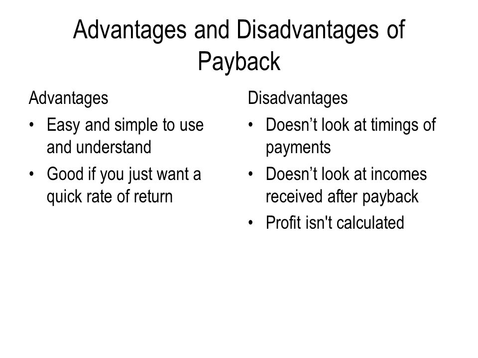 Advantages and Disadvantages of Payback Advantages Easy and simple to use and understand Good if you just want a quick rate of return Disadvantages Doesn't look at timings of payments Doesn't look at incomes received after payback Profit isn t calculated