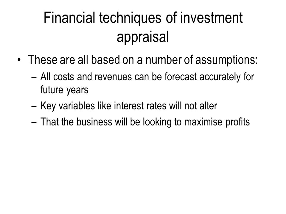 Financial techniques of investment appraisal These are all based on a number of assumptions: –All costs and revenues can be forecast accurately for future years –Key variables like interest rates will not alter –That the business will be looking to maximise profits