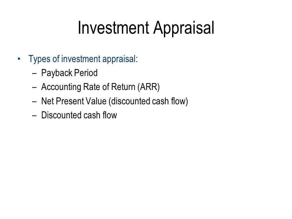 Investment Appraisal Types of investment appraisal: –Payback Period –Accounting Rate of Return (ARR) –Net Present Value (discounted cash flow) –Discounted cash flow