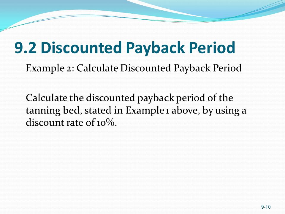 9.2 Discounted Payback Period Example 2: Calculate Discounted Payback Period Calculate the discounted payback period of the tanning bed, stated in Exa
