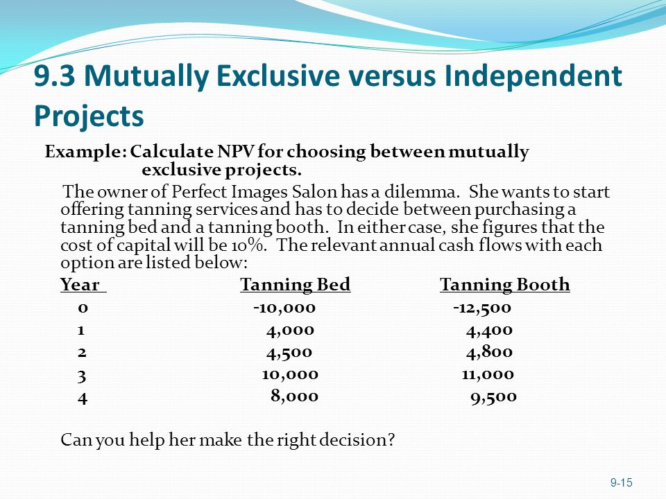 9.3 Mutually Exclusive versus Independent Projects Example: Calculate NPV for choosing between mutually exclusive projects.