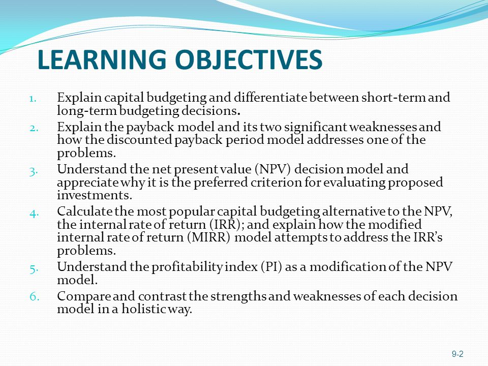 LEARNING OBJECTIVES 1. Explain capital budgeting and differentiate between short-term and long-term budgeting decisions. 2. Explain the payback model