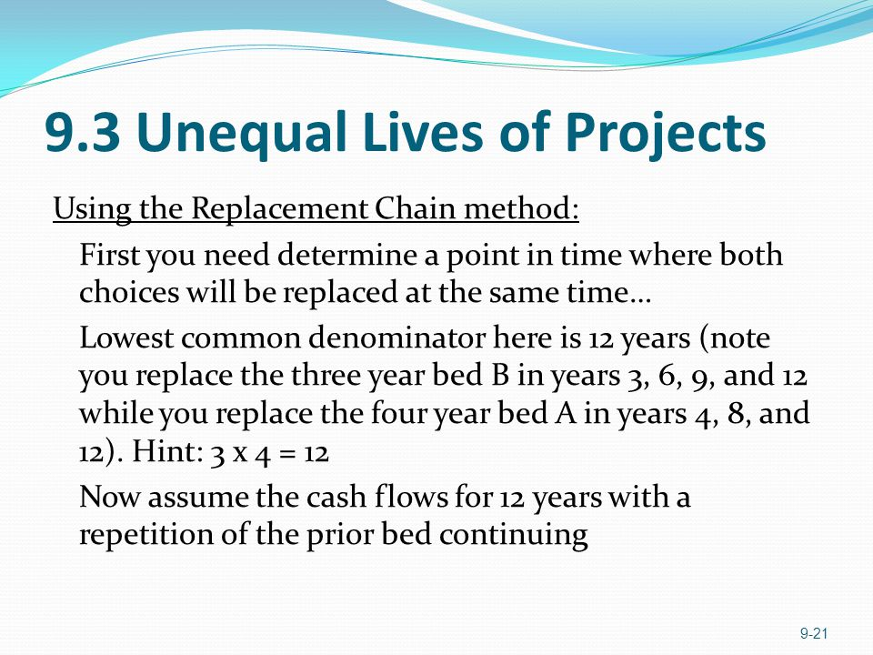 9.3 Unequal Lives of Projects Using the Replacement Chain method: First you need determine a point in time where both choices will be replaced at the