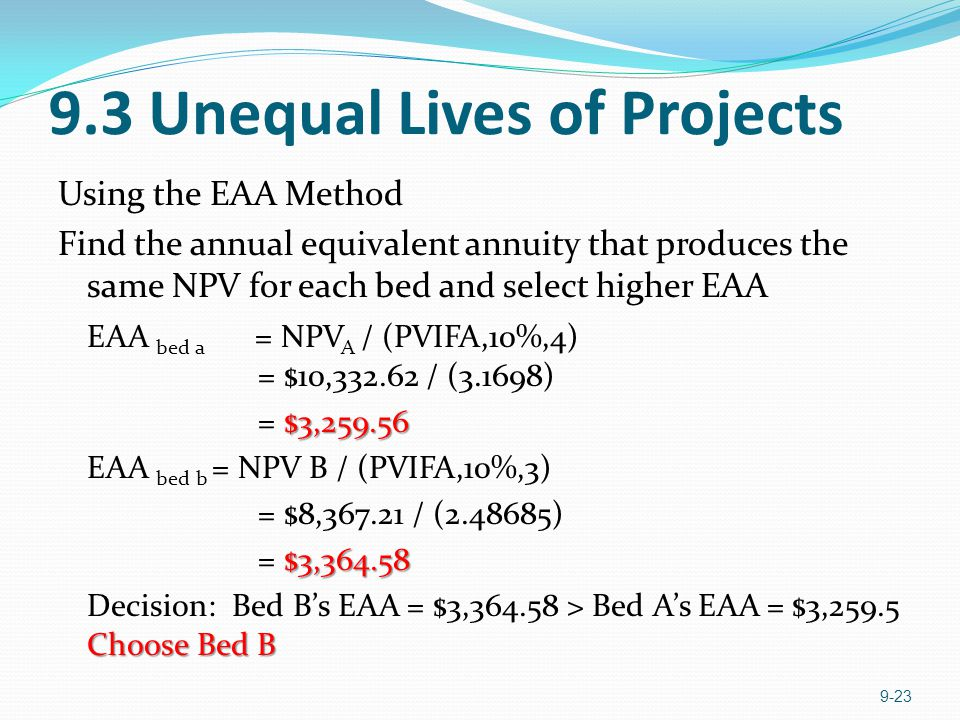 9.3 Unequal Lives of Projects Using the EAA Method Find the annual equivalent annuity that produces the same NPV for each bed and select higher EAA EA