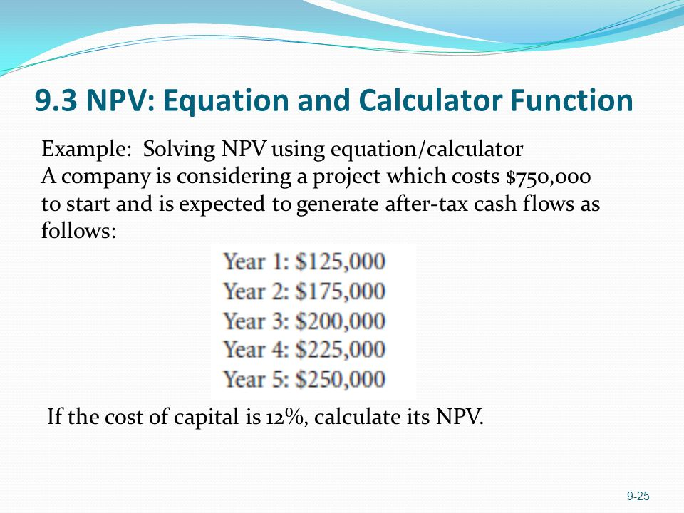 9.3 NPV: Equation and Calculator Function 9-25 Example: Solving NPV using equation/calculator A company is considering a project which costs $750,000