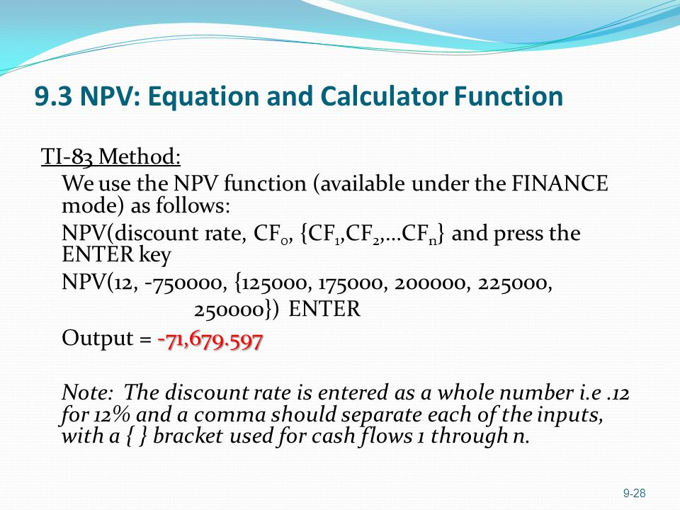 9.3 NPV: Equation and Calculator Function TI-83 Method: We use the NPV function (available under the FINANCE mode) as follows: NPV(discount rate, CF 0, {CF 1,CF 2,…CF n } and press the ENTER key NPV(12, -750000, {125000, 175000, 200000, 225000, 250000}) ENTER -71,679.597 Output = -71,679.597 Note: The discount rate is entered as a whole number i.e.12 for 12% and a comma should separate each of the inputs, with a { } bracket used for cash flows 1 through n.
